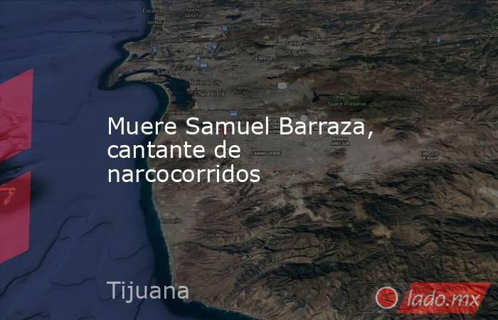 Muere Samuel Barraza, cantante de narcocorridos. Noticias en tiempo real