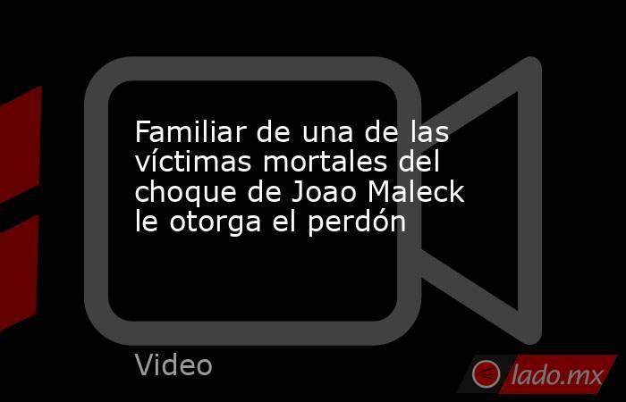 Familiar de una de las víctimas mortales del choque de Joao Maleck le otorga el perdón. Noticias en tiempo real