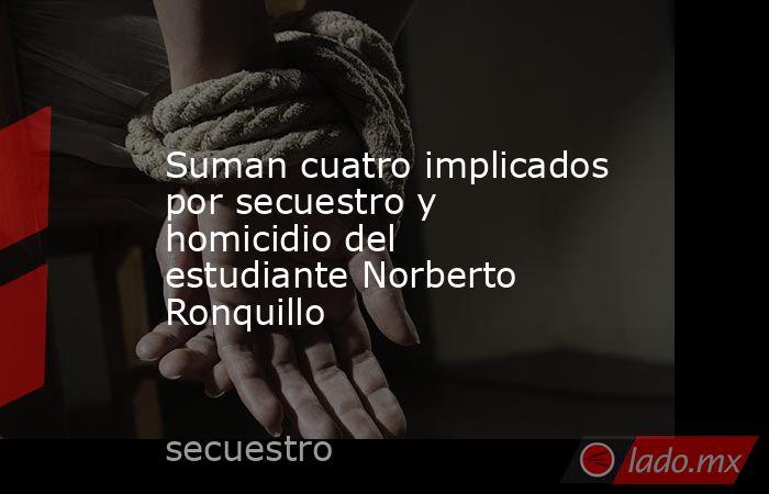 Suman cuatro implicados por secuestro y homicidio del estudiante Norberto Ronquillo. Noticias en tiempo real