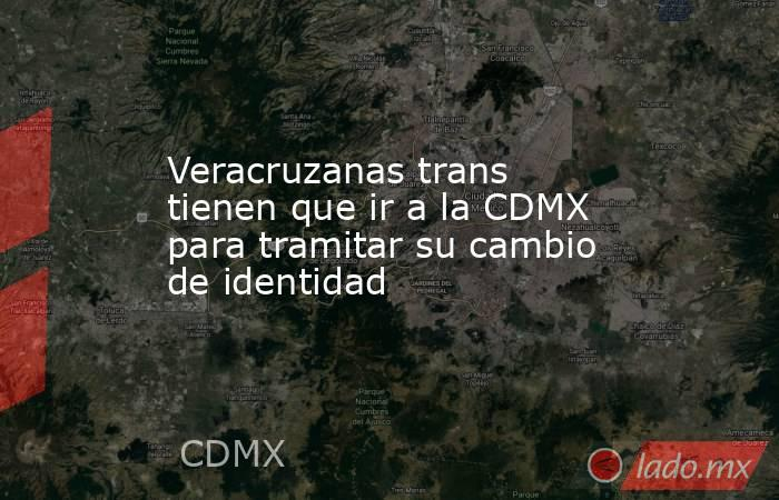 Veracruzanas trans tienen que ir a la CDMX para tramitar su cambio de identidad. Noticias en tiempo real