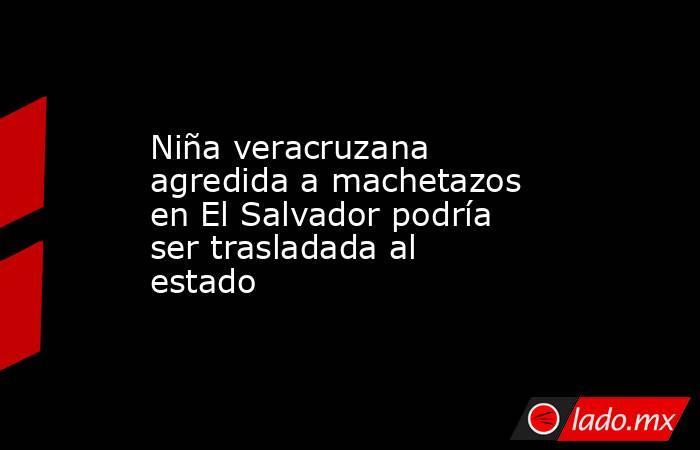 Niña veracruzana agredida a machetazos en El Salvador podría ser trasladada al estado. Noticias en tiempo real