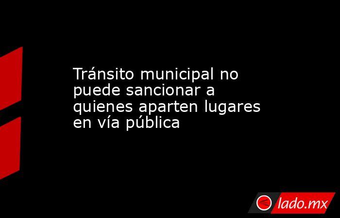 Tránsito municipal no puede sancionar a quienes aparten lugares en vía pública. Noticias en tiempo real