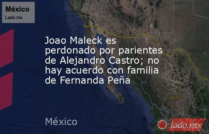 Joao Maleck es perdonado por parientes de Alejandro Castro; no hay acuerdo con familia de Fernanda Peña. Noticias en tiempo real