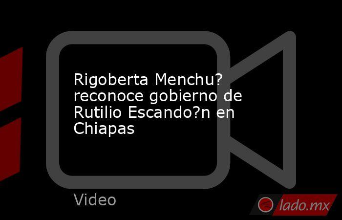 Rigoberta Menchu? reconoce gobierno de Rutilio Escando?n en Chiapas. Noticias en tiempo real