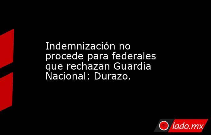 Indemnización no procede para federales que rechazan Guardia Nacional: Durazo.. Noticias en tiempo real