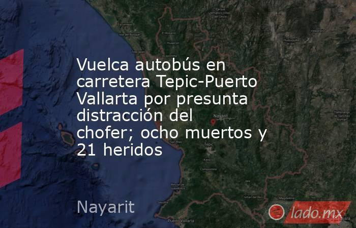 Vuelca autobús en carretera Tepic-Puerto Vallarta por presunta distracción del chofer; ocho muertos y 21 heridos. Noticias en tiempo real