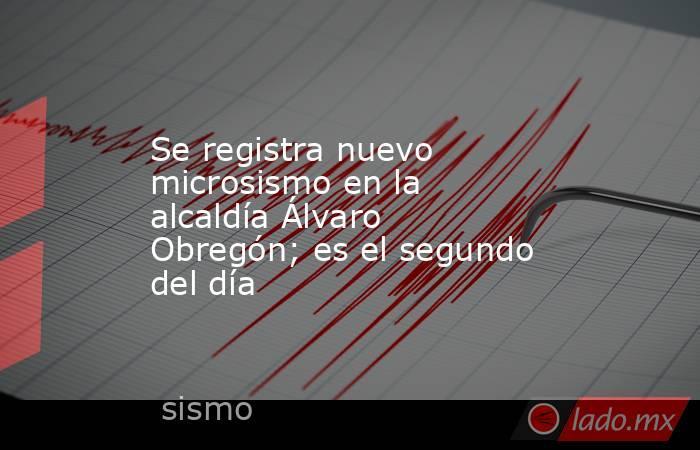 Se registra nuevo microsismo en la alcaldía Álvaro Obregón; es el segundo del día. Noticias en tiempo real