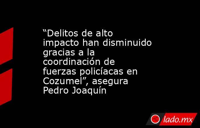 """""""Delitos de alto impacto han disminuido gracias a la coordinación de fuerzas policíacas en Cozumel"""", asegura Pedro Joaquín. Noticias en tiempo real"""