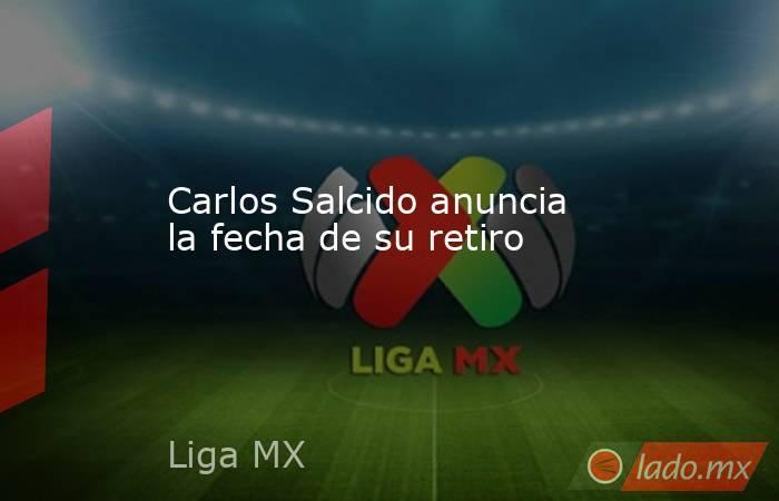 Carlos Salcido anuncia la fecha de su retiro. Noticias en tiempo real