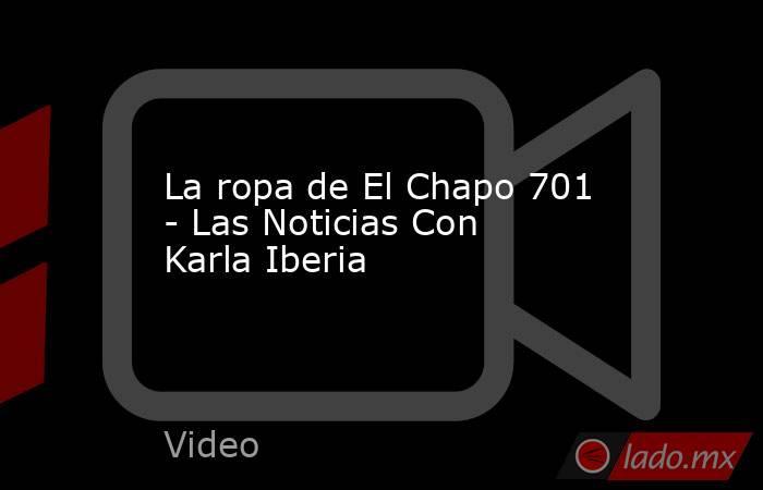 La ropa de El Chapo 701 - Las Noticias Con Karla Iberia. Noticias en tiempo real