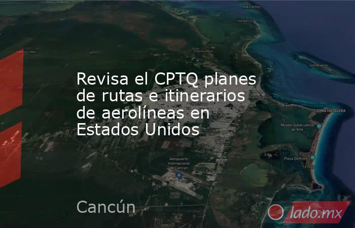 Revisa el CPTQ planes de rutas e itinerarios de aerolíneas en Estados Unidos. Noticias en tiempo real