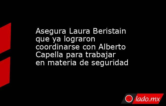 Asegura Laura Beristain que ya lograron coordinarse con Alberto Capella para trabajar en materia de seguridad. Noticias en tiempo real