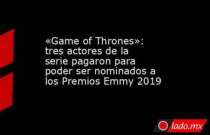 «Game of Thrones»: tres actores de la serie pagaron para poder ser nominados a los Premios Emmy 2019. Noticias en tiempo real