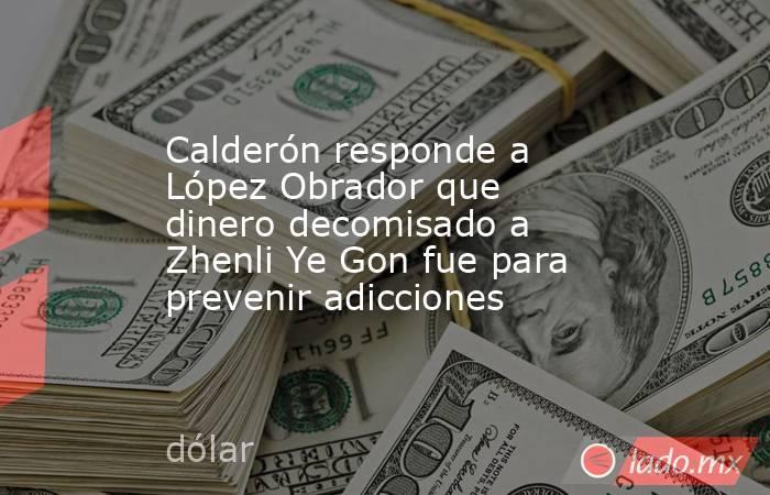 Calderón responde a López Obrador que dinero decomisado a Zhenli Ye Gon fue para prevenir adicciones. Noticias en tiempo real