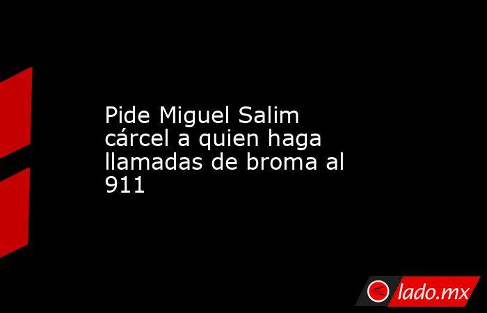 Pide Miguel Salim cárcel a quien haga llamadas de broma al 911. Noticias en tiempo real