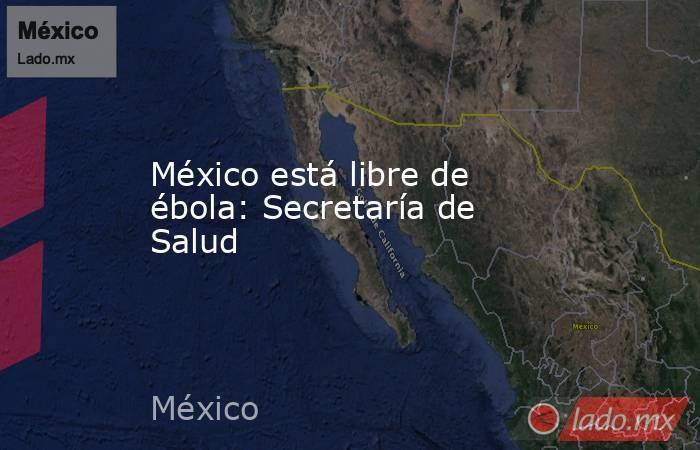 México está libre de ébola: Secretaría de Salud. Noticias en tiempo real