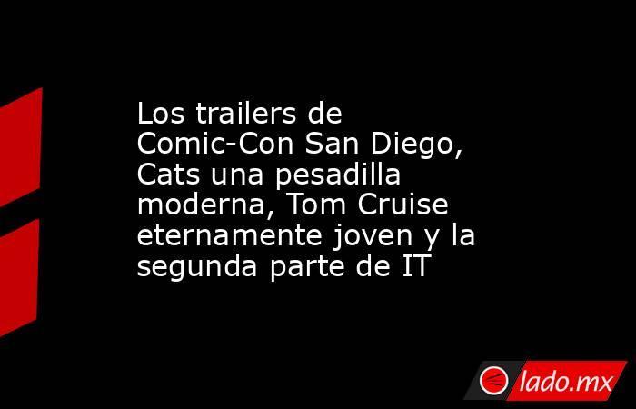 Los trailers de Comic-Con San Diego, Cats una pesadilla moderna, Tom Cruise eternamente joven y la segunda parte de IT. Noticias en tiempo real