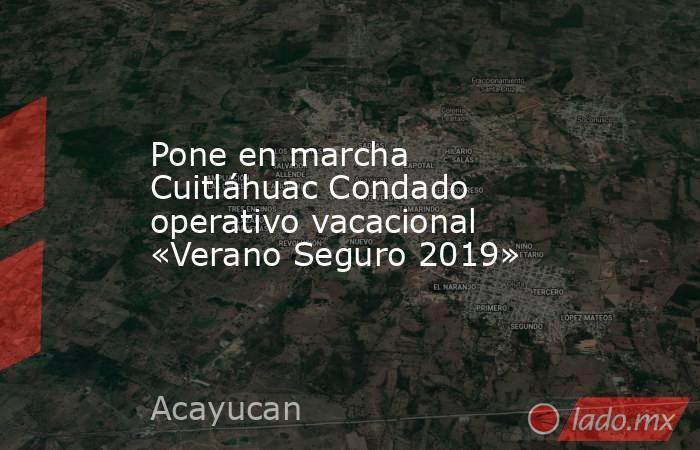 Pone en marcha Cuitláhuac Condado operativo vacacional «Verano Seguro 2019». Noticias en tiempo real