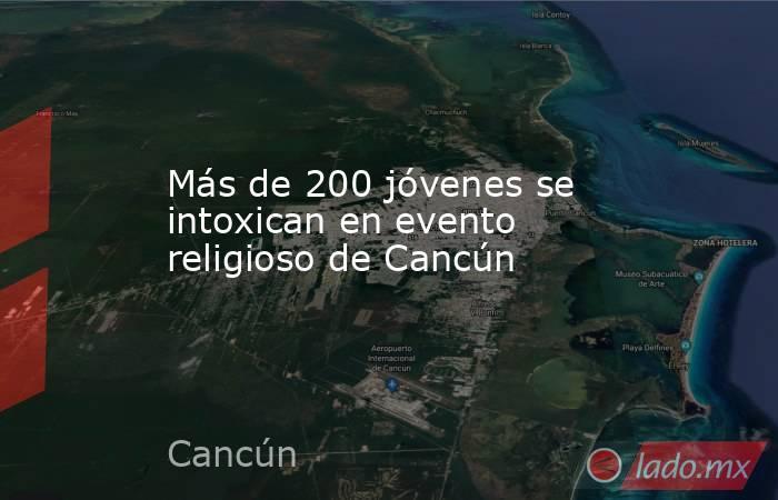 Más de 200 jóvenes se intoxican en evento religioso de Cancún. Noticias en tiempo real