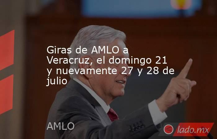 Giras de AMLO a Veracruz, el domingo 21 y nuevamente 27 y 28 de julio. Noticias en tiempo real
