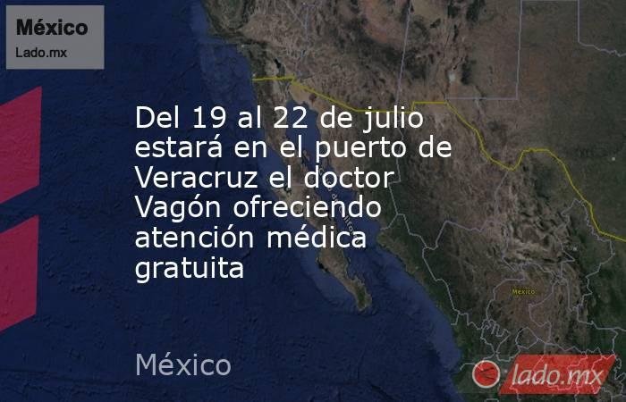 Del 19 al 22 de julio estará en el puerto de Veracruz el doctor Vagón ofreciendo atención médica gratuita. Noticias en tiempo real