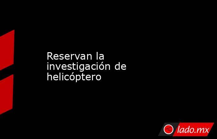 Reservan la investigación de helicóptero. Noticias en tiempo real