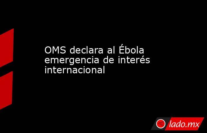 OMS declara al Ébola emergencia de interés internacional. Noticias en tiempo real