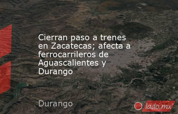 Cierran paso a trenes en Zacatecas; afecta a ferrocarrileros de Aguascalientes y Durango. Noticias en tiempo real