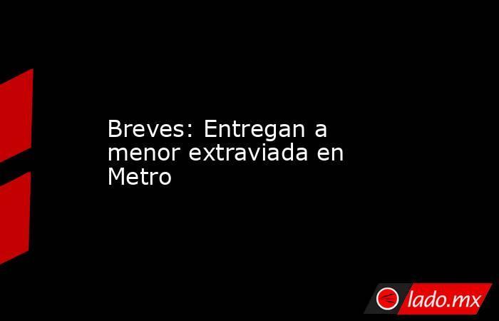 Breves: Entregan a menor extraviada en Metro. Noticias en tiempo real