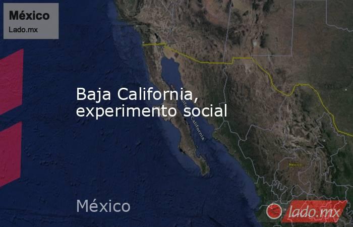 Baja California, experimento social. Noticias en tiempo real