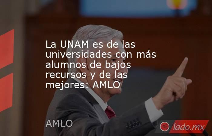 La UNAM es de las universidades con más alumnos de bajos recursos y de las mejores: AMLO. Noticias en tiempo real