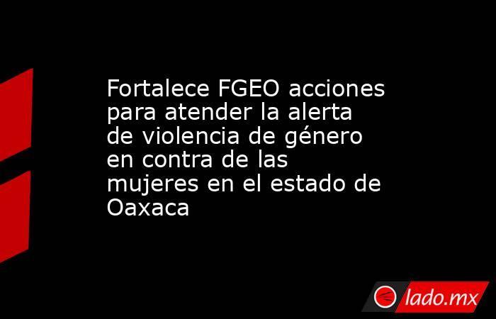Fortalece FGEO acciones para atender la alerta de violencia de género en contra de las mujeres en el estado de Oaxaca. Noticias en tiempo real