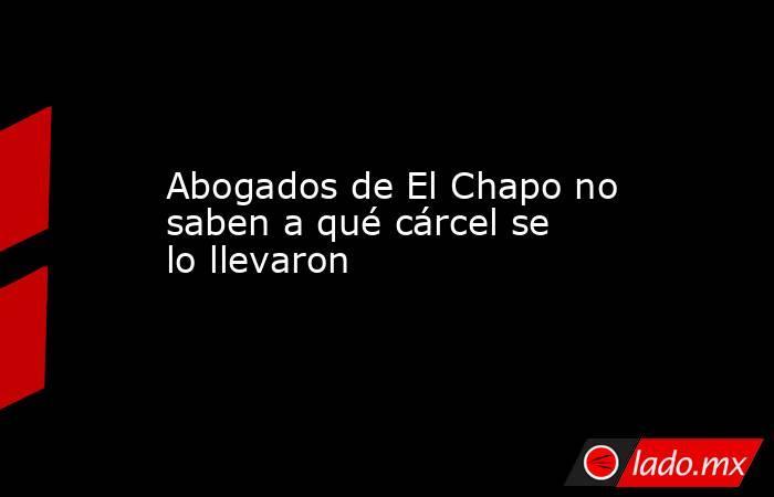 Abogados de El Chapo no saben a qué cárcel se lo llevaron . Noticias en tiempo real