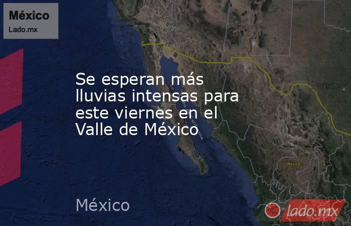 Se esperan más  lluvias intensas para este viernes en el Valle de México. Noticias en tiempo real