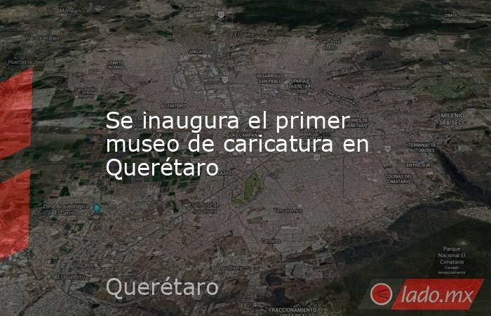 Se inaugura el primer museo de caricatura en Querétaro. Noticias en tiempo real