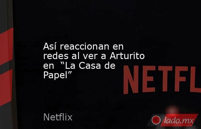 """Así reaccionan en redes al ver a Arturito en  """"La Casa de Papel"""". Noticias en tiempo real"""