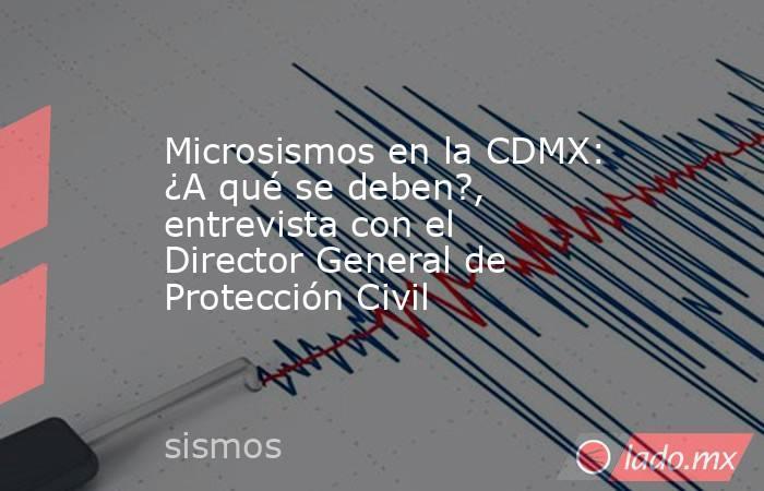 Microsismos en la CDMX: ¿A qué se deben?, entrevista con el Director General de Protección Civil. Noticias en tiempo real