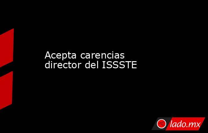 Acepta carencias director del ISSSTE. Noticias en tiempo real