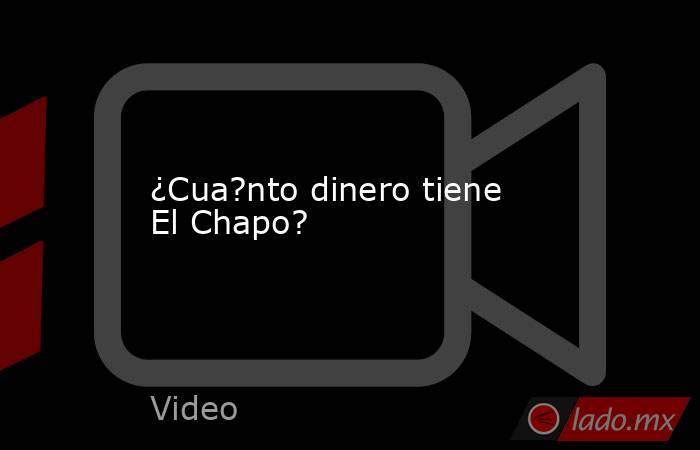 ¿Cua?nto dinero tiene El Chapo?. Noticias en tiempo real