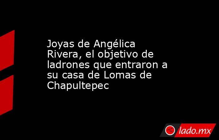 Joyas de Angélica Rivera, el objetivo de ladrones que entraron a su casa de Lomas de Chapultepec. Noticias en tiempo real