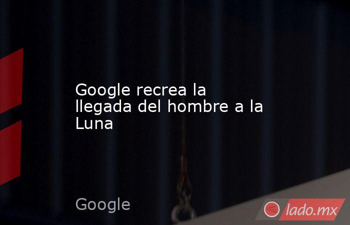 Google recrea la llegada del hombre a la Luna. Noticias en tiempo real