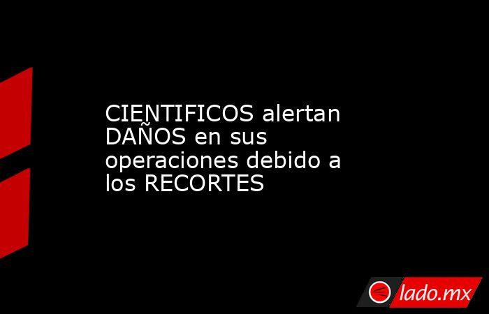 CIENTIFICOS alertan DAÑOS en sus operaciones debido a los RECORTES. Noticias en tiempo real