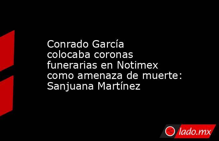 Conrado García colocaba coronas funerarias en Notimex como amenaza de muerte: Sanjuana Martínez. Noticias en tiempo real