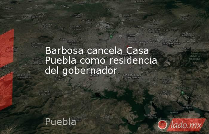 Barbosa cancela Casa Puebla como residencia del gobernador. Noticias en tiempo real