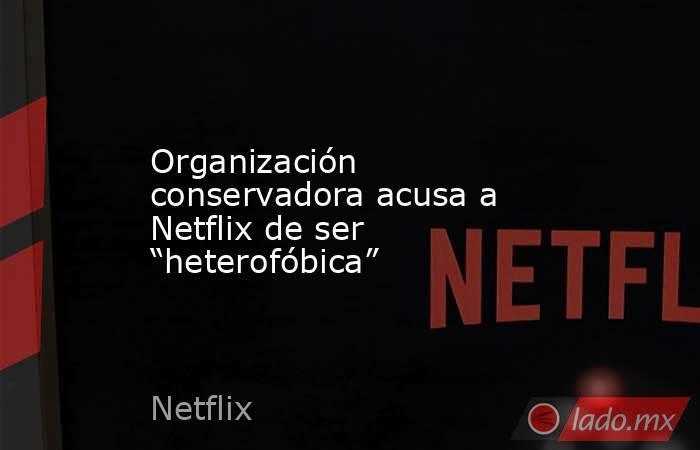 """Organización conservadora acusa a Netflix de ser """"heterofóbica"""". Noticias en tiempo real"""