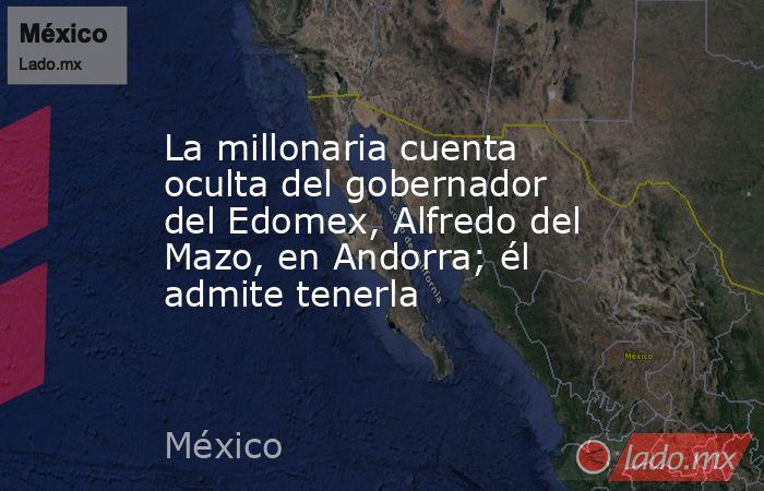 La millonaria cuenta oculta del gobernador del Edomex, Alfredo del Mazo, en Andorra; él admite tenerla. Noticias en tiempo real