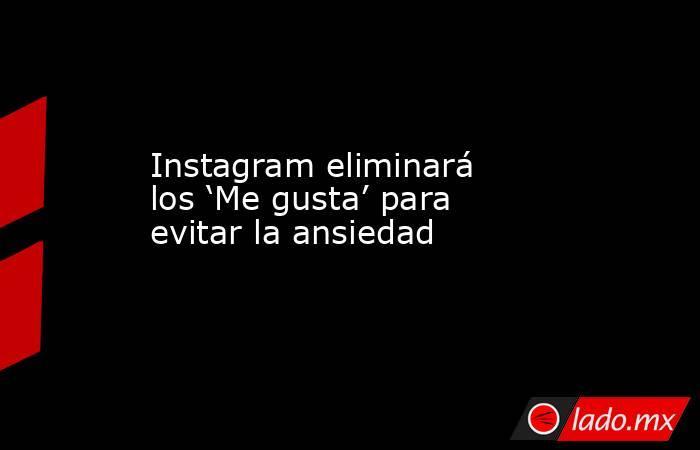 Instagram eliminará los 'Me gusta' para evitar la ansiedad. Noticias en tiempo real