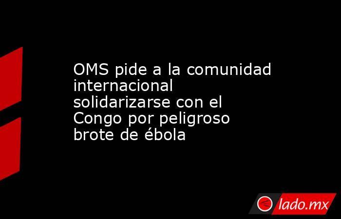 OMS pide a la comunidad internacional solidarizarse con el Congo por peligroso brote de ébola. Noticias en tiempo real