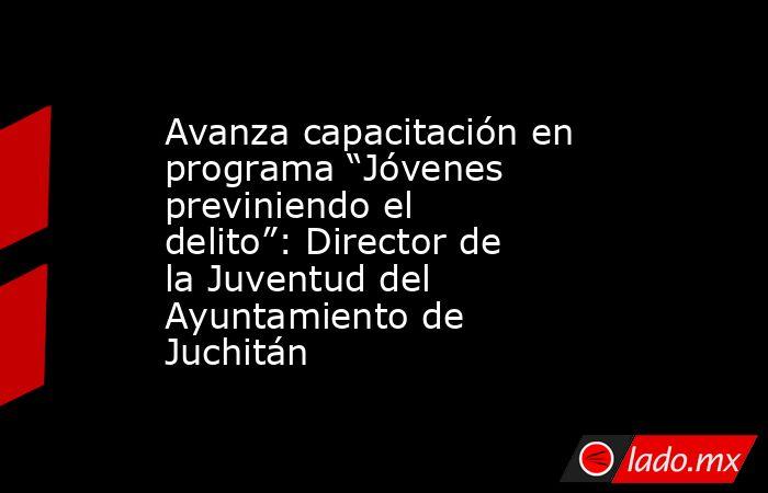 """Avanza capacitación en programa """"Jóvenes previniendo el delito"""": Director de la Juventud del Ayuntamiento de Juchitán. Noticias en tiempo real"""