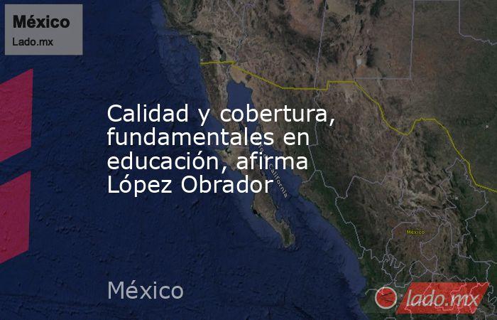 Calidad y cobertura, fundamentales en educación, afirma López Obrador. Noticias en tiempo real